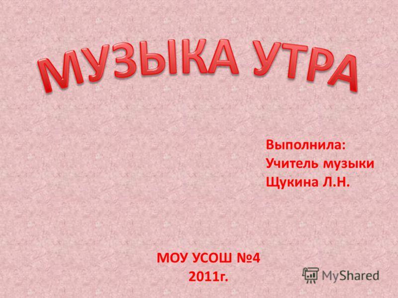 Выполнила: Учитель музыки Щукина Л.Н. МОУ УСОШ 4 2011г.