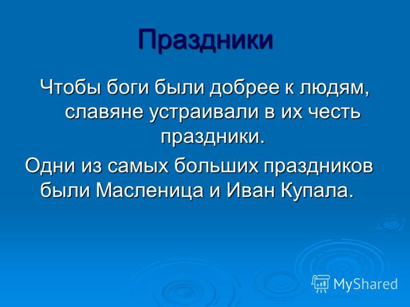Праздники Чтобы боги были добрее к людям, славяне устраивали в их честь праздники. Одни из самых больших праздников были Масленица и Иван Купала.