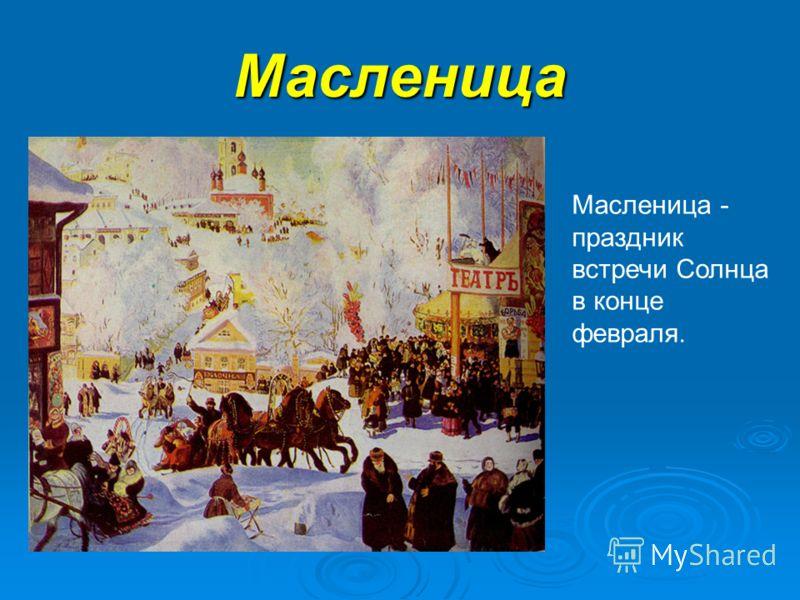 Масленица Масленица - праздник встречи Солнца в конце февраля.