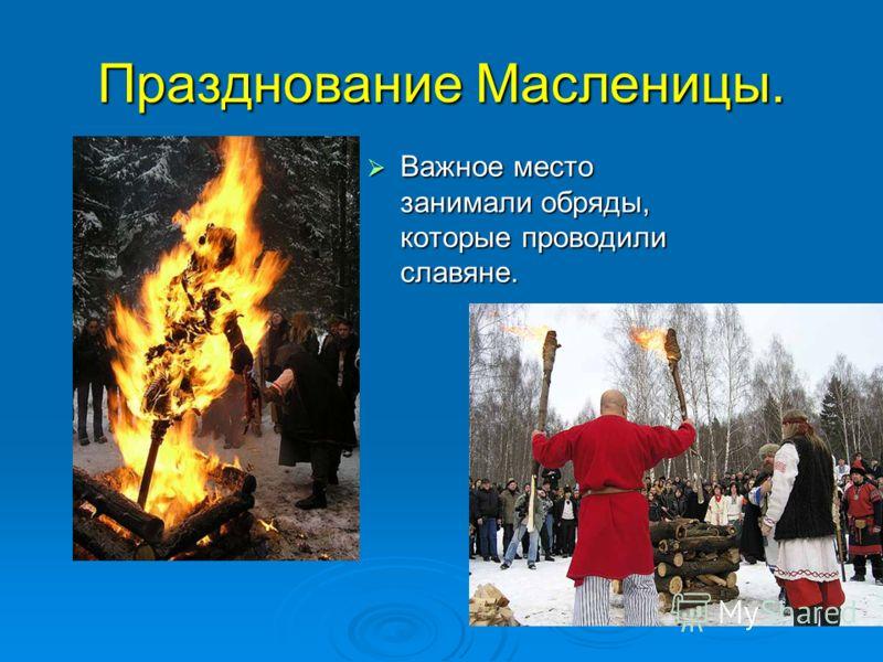 Празднование Масленицы. Важное место занимали обряды, которые проводили славяне. Важное место занимали обряды, которые проводили славяне.