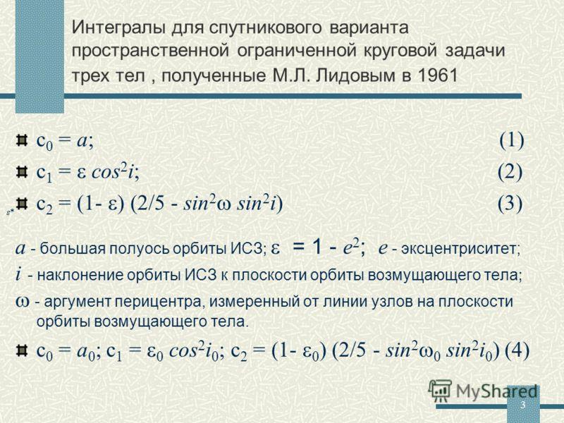 3 Интегралы для спутникового варианта пространственной ограниченной круговой задачи трех тел, полученные М.Л. Лидовым в 1961 c 0 = a; (1) c 1 = cos 2 i; (2) c 2 = (1- ) (2/5 - sin 2 sin 2 i) (3) a - большая полуось орбиты ИСЗ ; = 1 - e 2 ; e - эксцен