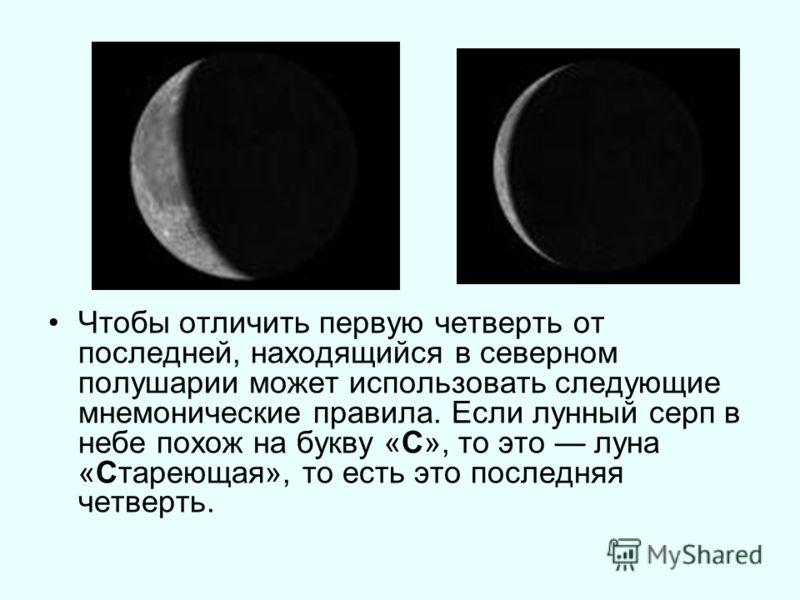 Чтобы отличить первую четверть от последней, находящийся в северном полушарии может использовать следующие мнемонические правила. Если лунный серп в небе похож на букву «С», то это луна «Стареющая», то есть это последняя четверть.