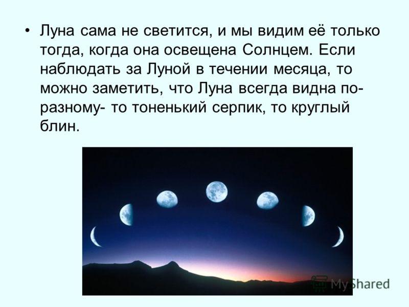 Луна сама не светится, и мы видим её только тогда, когда она освещена Солнцем. Если наблюдать за Луной в течении месяца, то можно заметить, что Луна всегда видна по- разному- то тоненький серпик, то круглый блин.