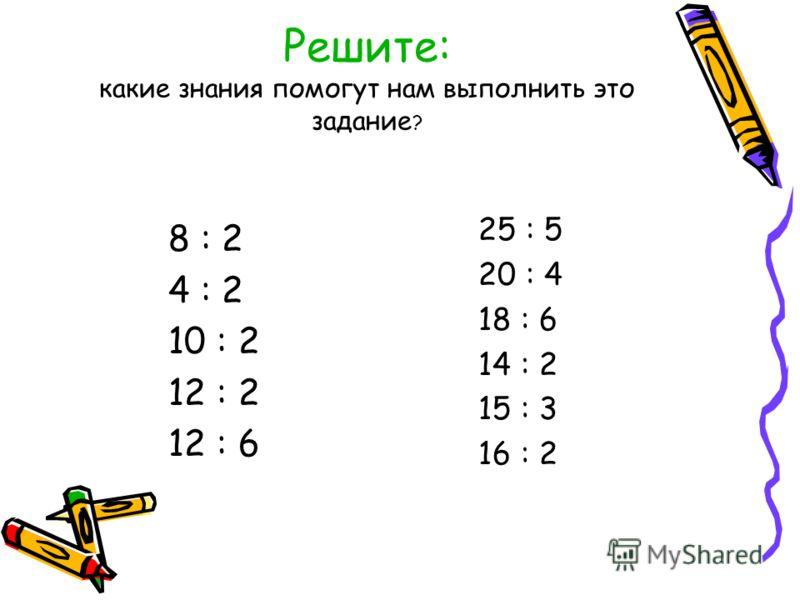 Решите: какие знания помогут нам выполнить это задание ? 8 : 2 4 : 2 10 : 2 12 : 2 12 : 6 25 : 5 20 : 4 18 : 6 14 : 2 15 : 3 16 : 2