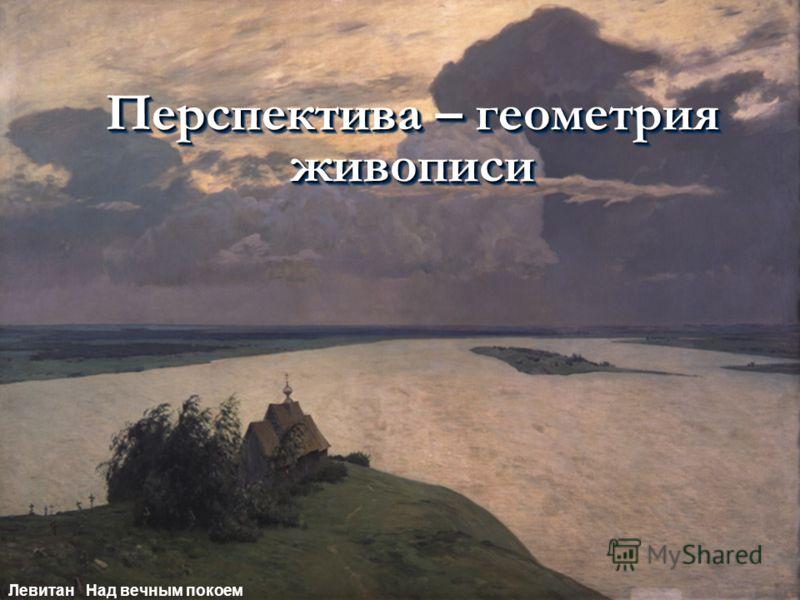 Перспектива – геометрия живописи Левитан Над вечным покоем