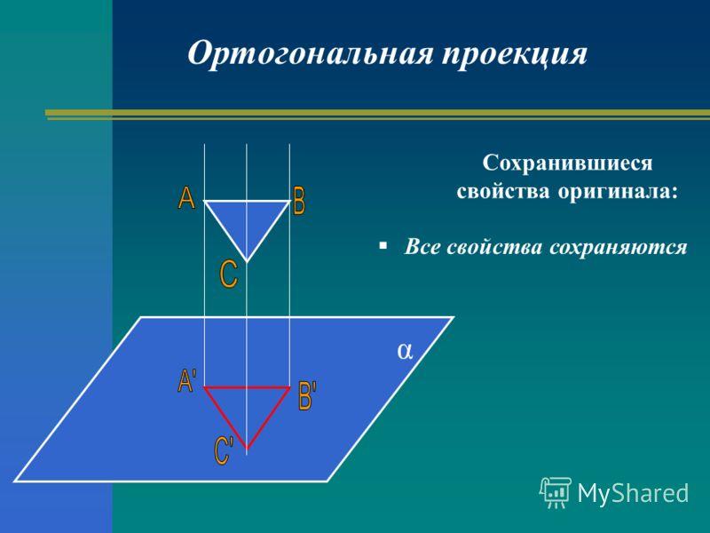 Ортогональная проекция α Сохранившиеся свойства оригинала: Все свойства сохраняются