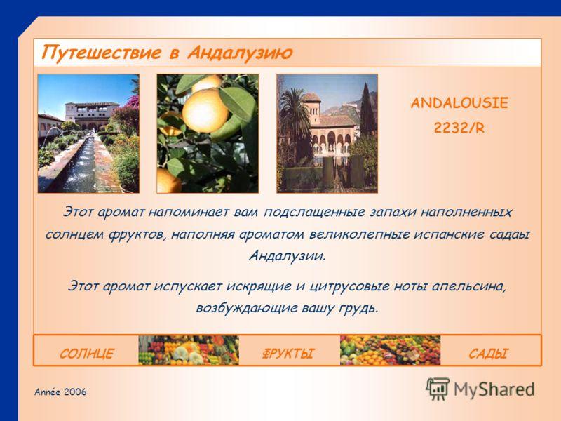 Année 2006 ANDALOUSIE 2232/R Этот аромат напоминает вам подслащенные запахи наполненных солнцем фруктов, наполняя ароматом великолепные испанские садаы Андалузии. Этот аромат испускает искрящие и цитрусовые ноты апельсина, возбуждающие вашу грудь. Пу