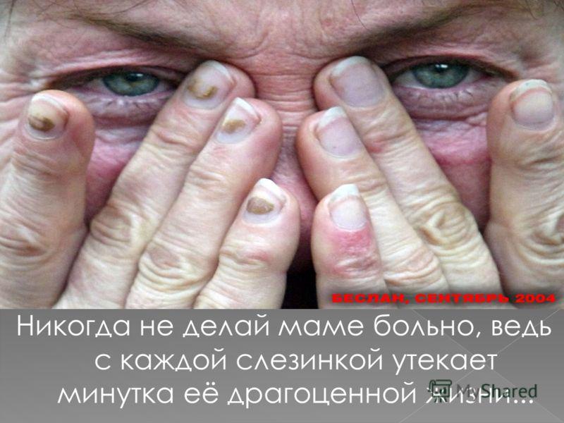 Никогда не делай маме больно, ведь с каждой слезинкой утекает минутка её драгоценной жизни...
