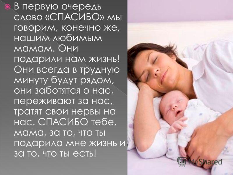 В первую очередь слово «СПАСИБО» мы говорим, конечно же, нашим любимым мамам. Они подарили нам жизнь! Они всегда в трудную минуту будут рядом, они заботятся о нас, переживают за нас, тратят свои нервы на нас. СПАСИБО тебе, мама, за то, что ты подарил