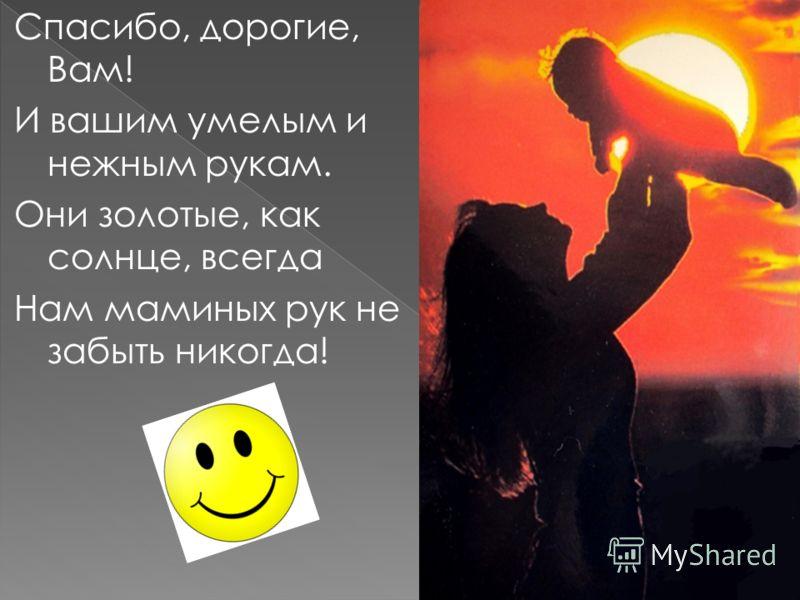 Спасибо, дорогие, Вам! И вашим умелым и нежным рукам. Они золотые, как солнце, всегда Нам маминых рук не забыть никогда!