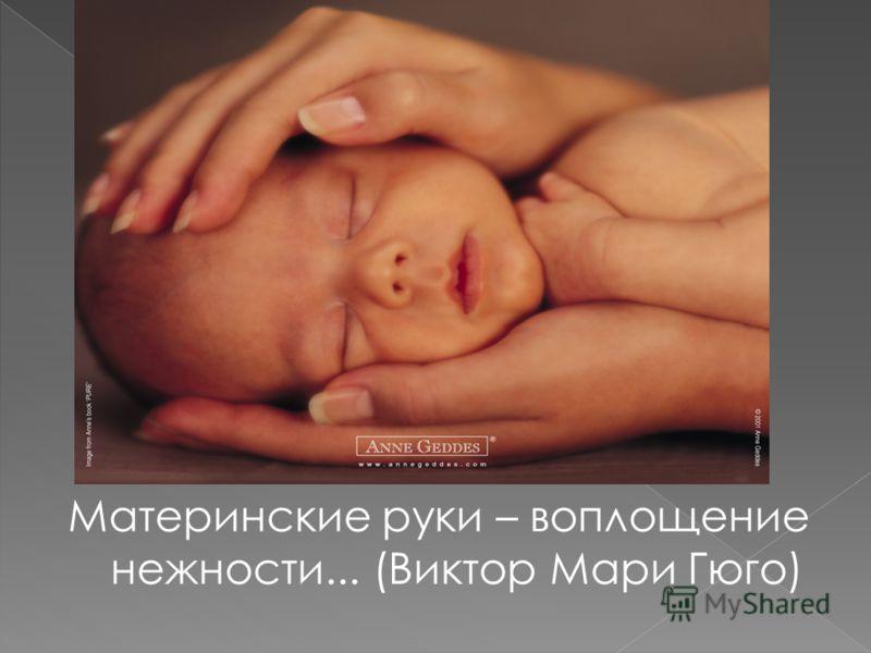 Материнские руки – воплощение нежности... (Виктор Мари Гюго)