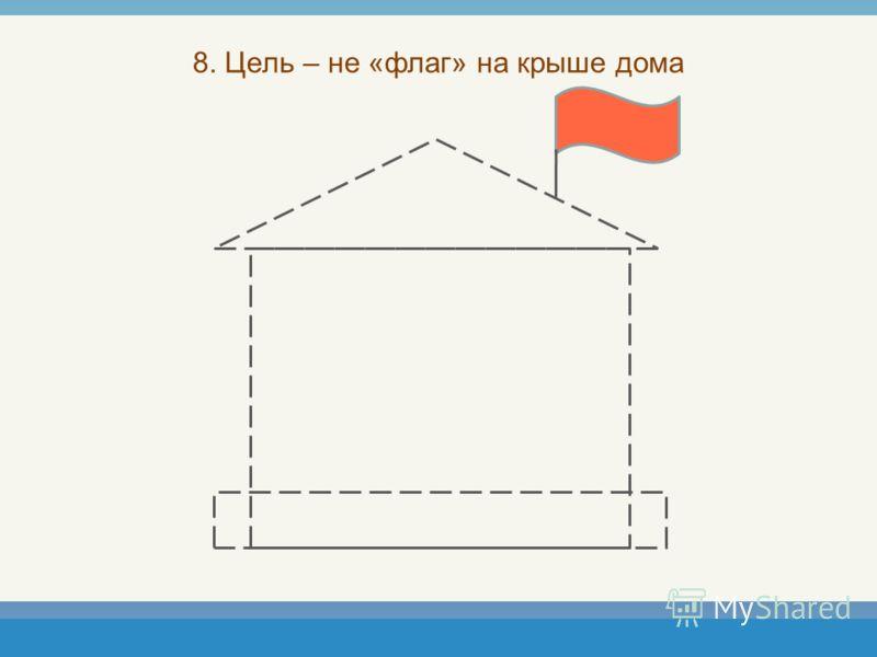 8. Цель – не «флаг» на крыше дома