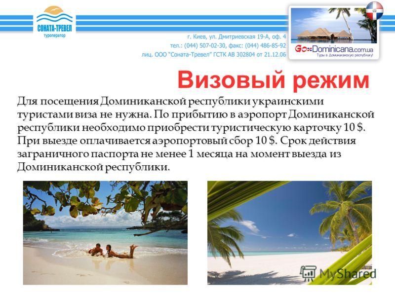 Визовый режим Для посещения Доминиканской республики украинскими туристами виза не нужна. По прибытию в аэропорт Доминиканской республики необходимо приобрести туристическую карточку 10 $. При выезде оплачивается аэропортовый сбор 10 $. Срок действия