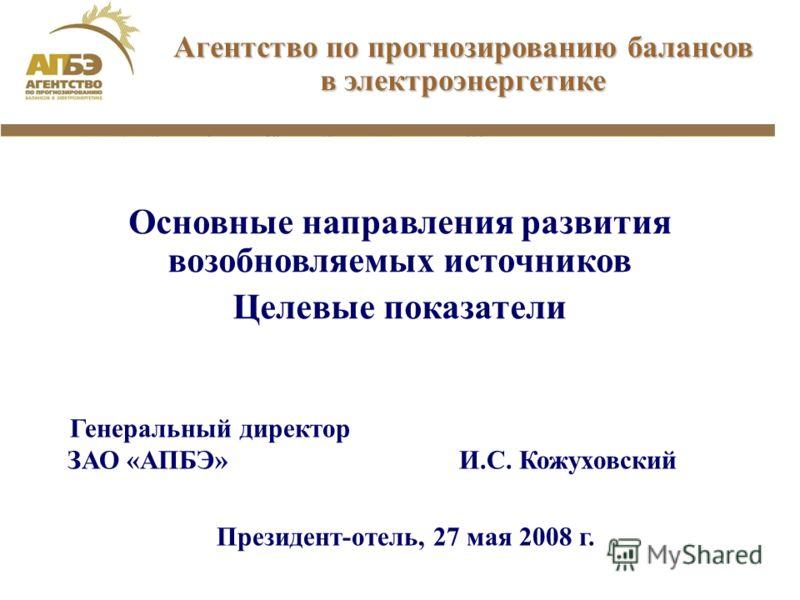 Генеральный директор ЗАО «АПБЭ» И.С. Кожуховский Президент-отель, 27 мая 2008 г. Агентство по прогнозированию балансов в электроэнергетике Основные направления развития возобновляемых источников Целевые показатели