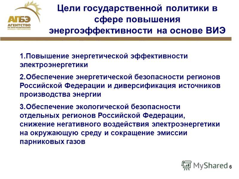 6 Цели государственной политики в сфере повышения энергоэффективности на основе ВИЭ 1.Повышение энергетической эффективности электроэнергетики 2.Обеспечение энергетической безопасности регионов Российской Федерации и диверсификация источников произво