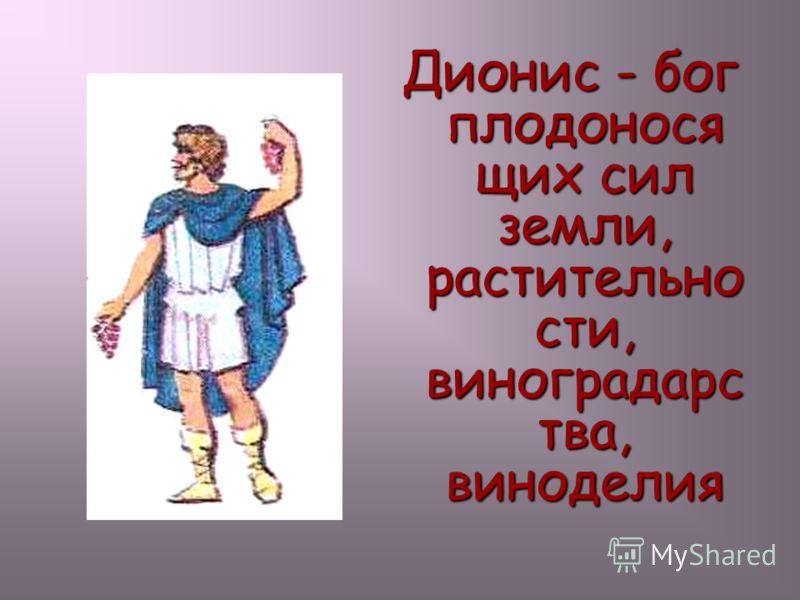 Дионис - бог плодонося щих сил земли, растительно сти, виноградарс тва, виноделия