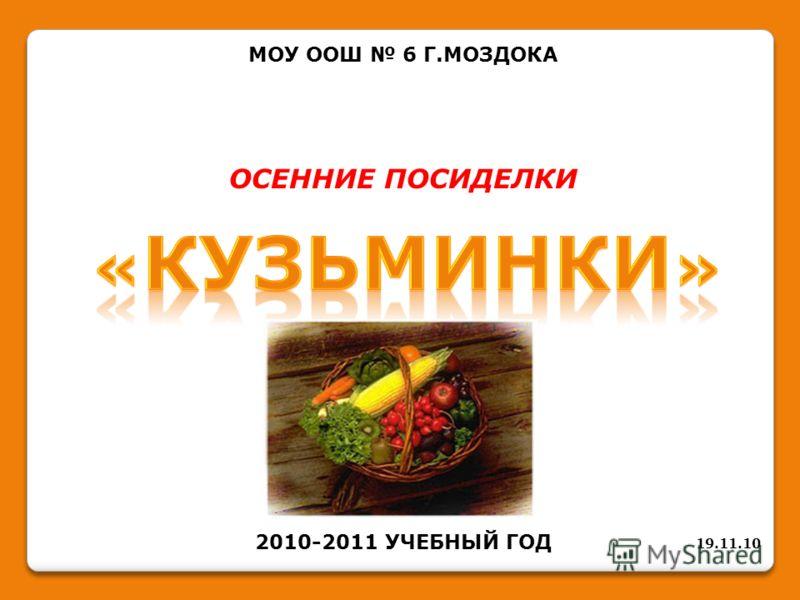 МОУ ООШ 6 Г.МОЗДОКА ОСЕННИЕ ПОСИДЕЛКИ 2010-2011 УЧЕБНЫЙ ГОД 19.11.10