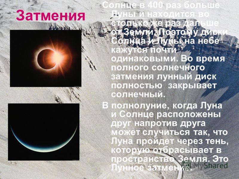 Затмения Солнце в 400 раз больше Луны и находится во столько же раз дальше от Земли. Поэтому диски Солнца и Луны на небе кажутся почти одинаковыми. Во время полного солнечного затмения лунный диск полностью закрывает солнечный. В полнолуние, когда Лу