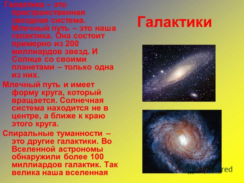 Галактики Галактика – это пространственная звездная система. Млечный путь – это наша галактика. Она состоит примерно из 200 миллиардов звезд. И Солнце со своими планетами – только одна из них. Млечный путь и имеет форму круга, который вращается. Солн