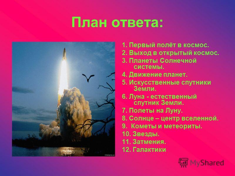 План ответа: 1. Первый полёт в космос. 2. Выход в открытый космос. 3. Планеты Солнечной системы. 4. Движение планет. 5. Искусственные спутники Земли. 6. Луна - естественный спутник Земли. 7. Полеты на Луну. 8. Солнце – центр вселенной. 9. Кометы и ме
