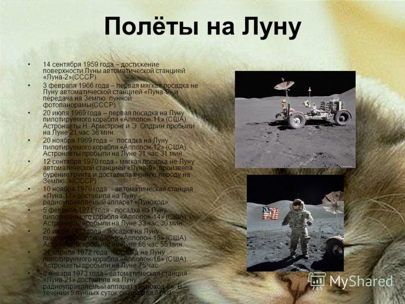 Полёты на Луну 14 сентября 1959 года – достижение поверхности Луны автоматической станцией «Луна-2»(СССР). 3 февраля 1966 года – первая мягкая посадка не Луну автоматической станцией «Луна-9» и передача на Землю лунной фотопанорамы(СССР). 20 июля 196