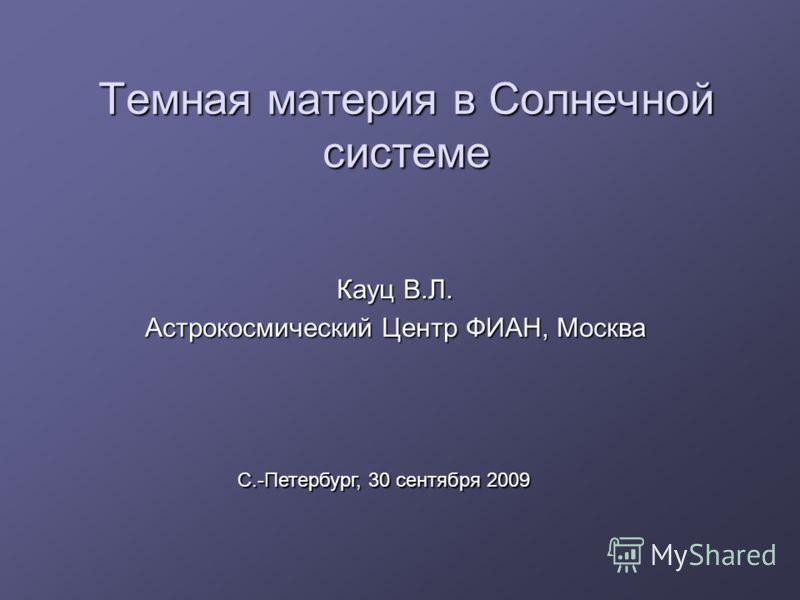 Темная материя в Солнечной системе Кауц В.Л. Астрокосмический Центр ФИАН, Москва С.-Петербург, 30 сентября 2009