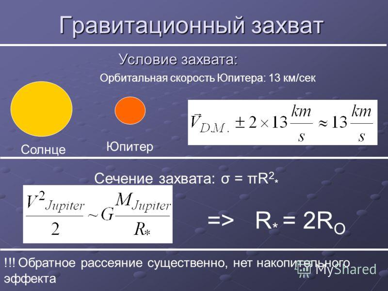 Гравитационный захват Солнце Юпитер Орбитальная скорость Юпитера: 13 км/сек Условие захвата: Сечение захвата: σ = πR 2 * => R * = 2R O !!! Обратное рассеяние существенно, нет накопительного эффекта
