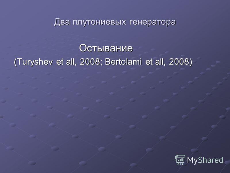 Два плутониевых генератора Остывание Остывание (Turyshev et all, 2008; Bertolami et all, 2008)