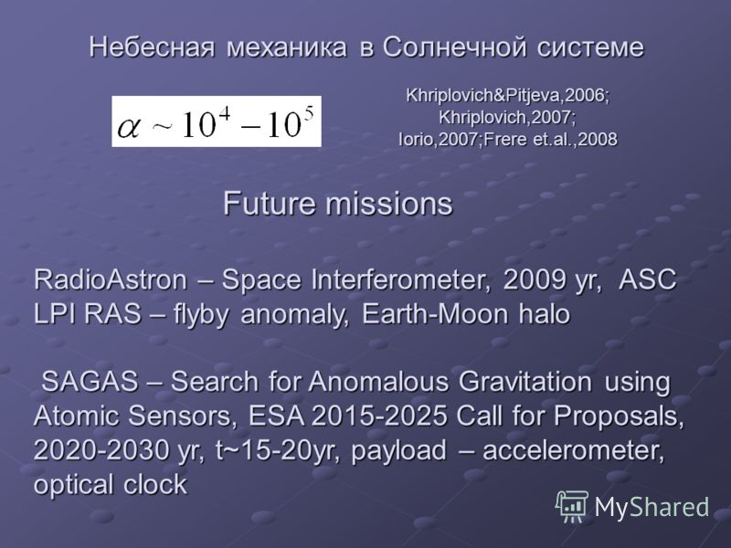 Небесная механика в Солнечной системе Future missions RadioAstron – Space Interferometer, 2009 yr, ASC LPI RAS – flyby anomaly, Earth-Moon halo SAGAS – Search for Anomalous Gravitation using Atomic Sensors, ESA 2015-2025 Call for Proposals, 2020-2030