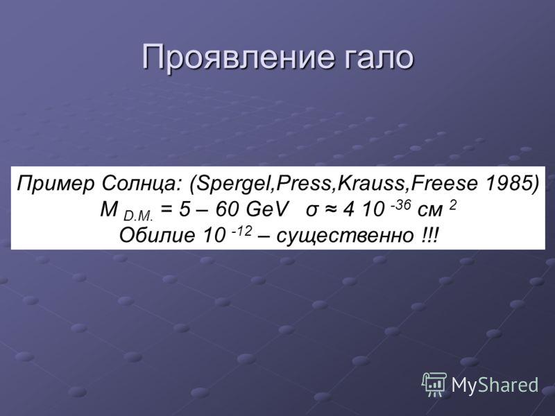 Проявление гало Пример Солнца: (Spergel,Press,Krauss,Freese 1985) M D.M. = 5 – 60 GeV σ 4 10 -36 см 2 Обилие 10 -12 – существенно !!!