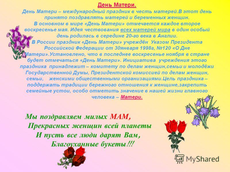 День Матери. День Матери – международный праздник в честь матерей.В этот день принято поздравлять матерей и беременных женщин. В основном в мире «День Матери» отмечается каждое второе воскресенье мая. Идея чествования всех матерей мира в один особый