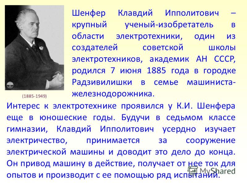 Шенфер Клавдий Ипполитович – крупный ученый-изобретатель в области электротехники, один из создателей советской школы электротехников, академик АН СССР, родился 7 июня 1885 года в городке Радзивилишки в семье машиниста- железнодорожника. (1885-1949)