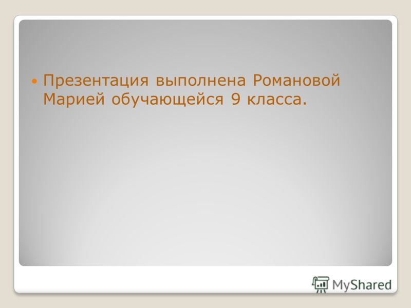 Презентация выполнена Романовой Марией обучающейся 9 класса.