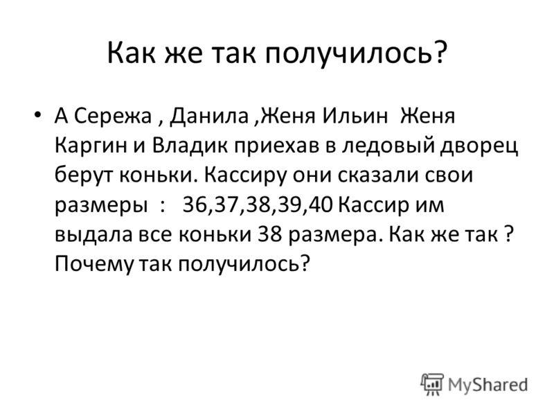 Как же так получилось? А Сережа, Данила,Женя Ильин Женя Каргин и Владик приехав в ледовый дворец берут коньки. Кассиру они сказали свои размеры : 36,37,38,39,40 Кассир им выдала все коньки 38 размера. Как же так ? Почему так получилось?