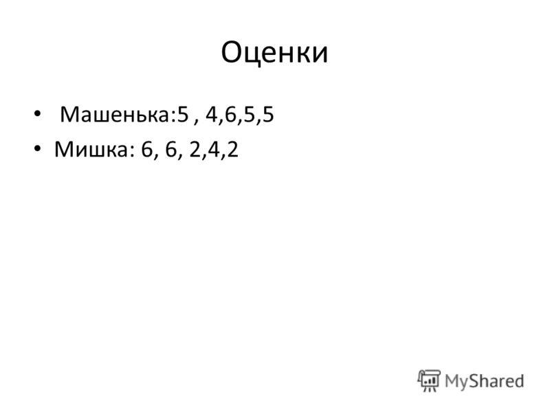 Оценки Машенька:5, 4,6,5,5 Мишка: 6, 6, 2,4,2