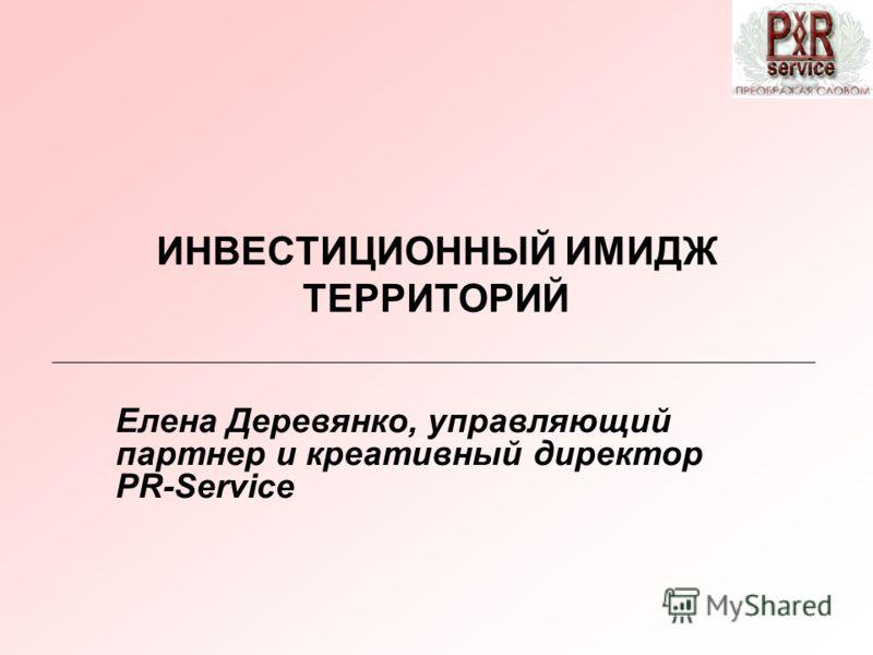 ИНВЕСТИЦИОННЫЙ ИМИДЖ ТЕРРИТОРИЙ Елена Деревянко, управляющий партнер и креативный директор PR-Service