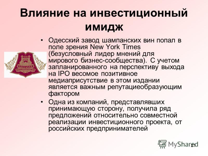 21 Влияние на инвестиционный имидж Одесский завод шампанских вин попал в поле зрения New York Times (безусловный лидер мнений для мирового бизнес-сообщества). С учетом запланированного на перспективу выхода на IPO весомое позитивное медиаприсутствие