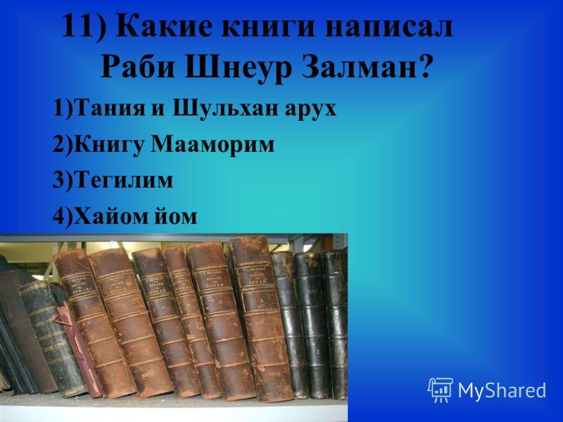 11) Какие книги написал Раби Шнеур Залман? 1)Тания и Шульхан арух 2)Книгу Мааморим 3)Тегилим 4)Хайом йом