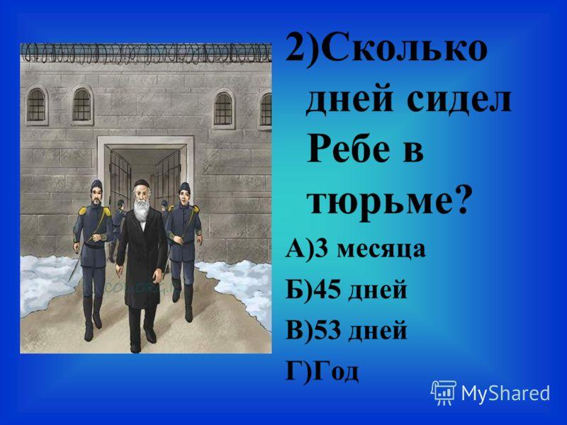 2)Сколько дней сидел Ребе в тюрьме? А)3 месяца Б)45 дней В)53 дней Г)Год