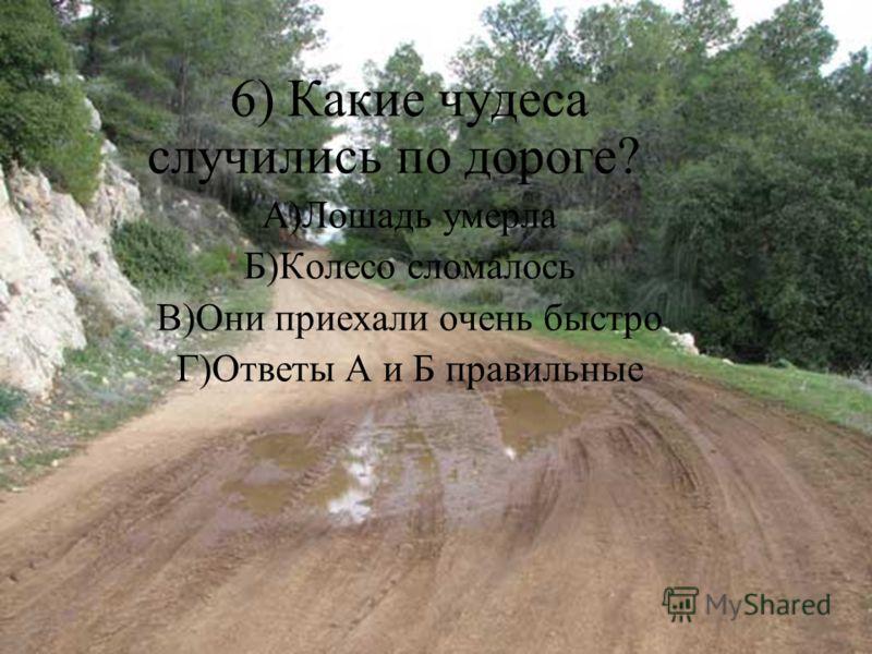 6) Какие чудеса случились по дороге? А)Лошадь умерла Б)Колесо сломалось В)Они приехали очень быстро Г)Ответы А и Б правильные