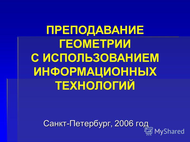 Санкт-Петербург, 2006 год ПРЕПОДАВАНИЕ ГЕОМЕТРИИ С ИСПОЛЬЗОВАНИЕМ ИНФОРМАЦИОННЫХ ТЕХНОЛОГИЙ