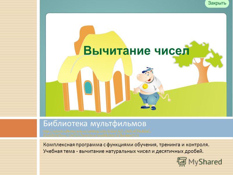 Комплексная программа с функциями обучения, тренинга и контроля. Учебная тема - вычитание натуральных чисел и десятичных дробей. Библиотека мультфильмов http://school-collection.edu.ru/catalog/rubr/b33a1431-1b0f-4794-b2a7- 83cd3b9d7bca/104703/?interf