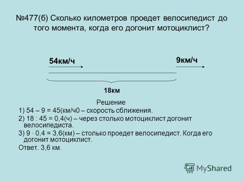 477(б) Сколько километров проедет велосипедист до того момента, когда его догонит мотоциклист? Решение 1) 54 – 9 = 45(км/ч0 – скорость сближения. 2) 18 : 45 = 0,4(ч) – через столько мотоциклист догонит велосипедиста. 3) 9 · 0,4 = 3,6(км) – столько пр