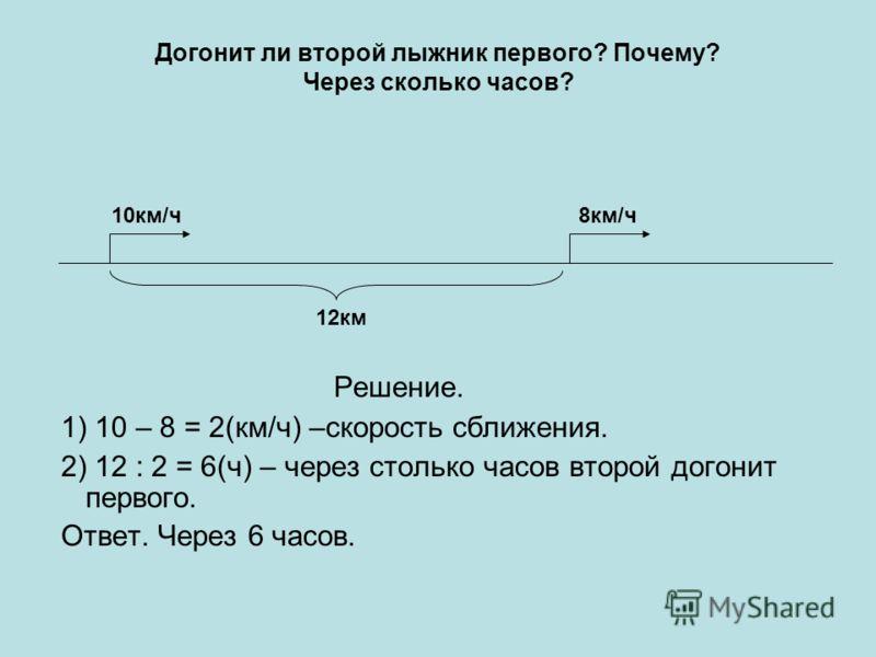 Догонит ли второй лыжник первого? Почему? Через сколько часов? Решение. 1) 10 – 8 = 2(км/ч) –скорость сближения. 2) 12 : 2 = 6(ч) – через столько часов второй догонит первого. Ответ. Через 6 часов. 10км/ч8км/ч 12км