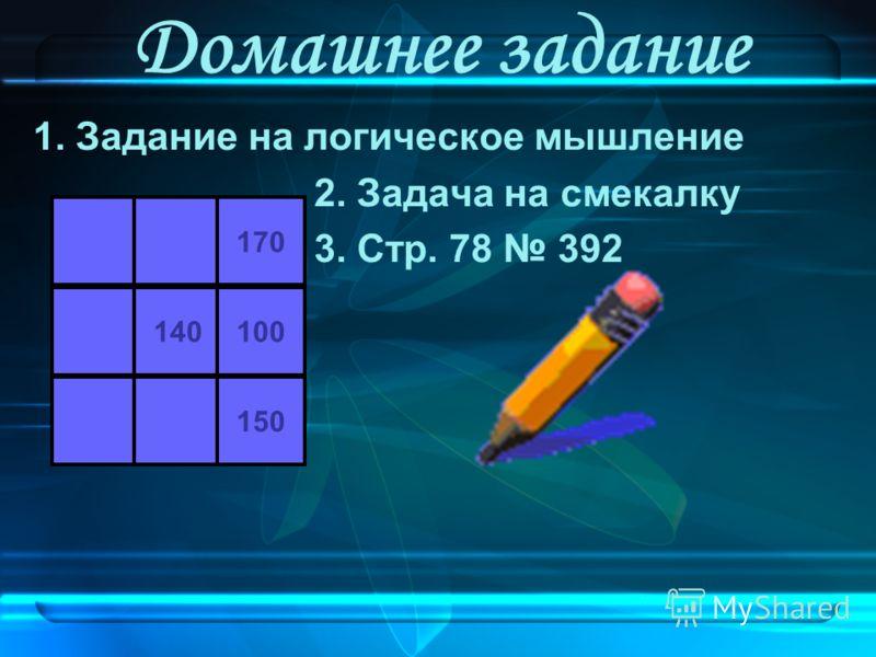 Домашнее задание 1. Задание на логическое мышление 2. Задача на смекалку 3. Стр. 78 392 170 140100 150
