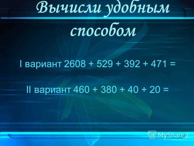 Вычисли удобным способом I вариант 2608 + 529 + 392 + 471 = II вариант 460 + 380 + 40 + 20 =
