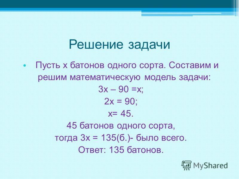 Решение задачи Пусть х батонов одного сорта. Составим и решим математическую модель задачи: 3х – 90 =х; 2х = 90; х= 45. 45 батонов одного сорта, тогда 3х = 135(б.)- было всего. Ответ: 135 батонов.