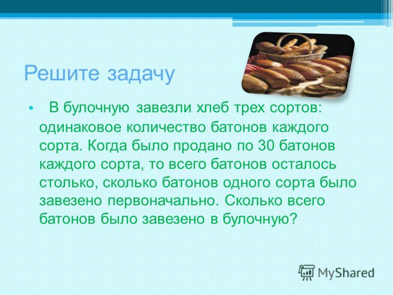 Решите задачу В булочную завезли хлеб трех сортов: одинаковое количество батонов каждого сорта. Когда было продано по 30 батонов каждого сорта, то все