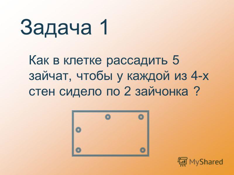 Задача 1 Как в клетке рассадить 5 зайчат, чтобы у каждой из 4-х стен сидело по 2 зайчонка ?