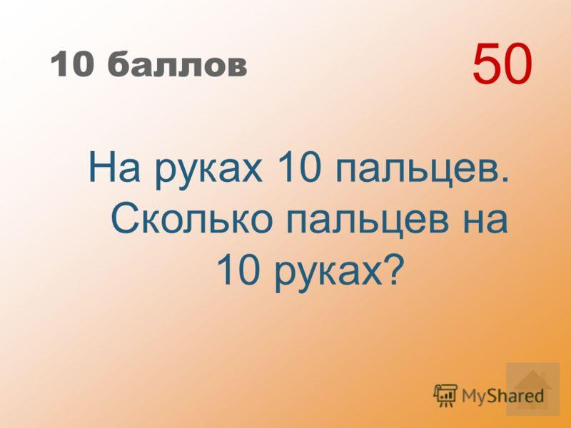 10 баллов На руках 10 пальцев. Сколько пальцев на 10 руках? 50